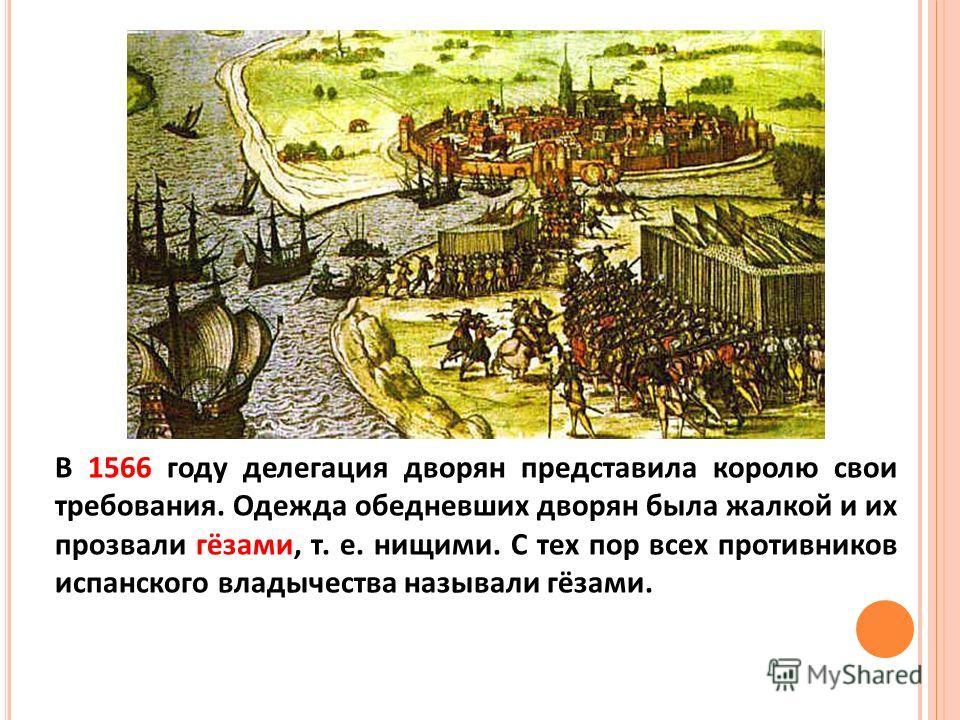 В 1566 году делегация дворян представила королю свои требования. Одежда обедневших дворян была жалкой и их прозвали гёзами, т. е. нищими. С тех пор всех противников испанского владычества называли гёзами.