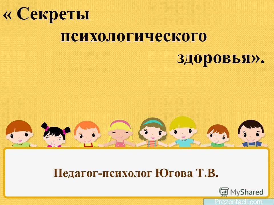Педагог-психолог Югова Т.В. Prezentacii.com « Секреты психологического здоровья».