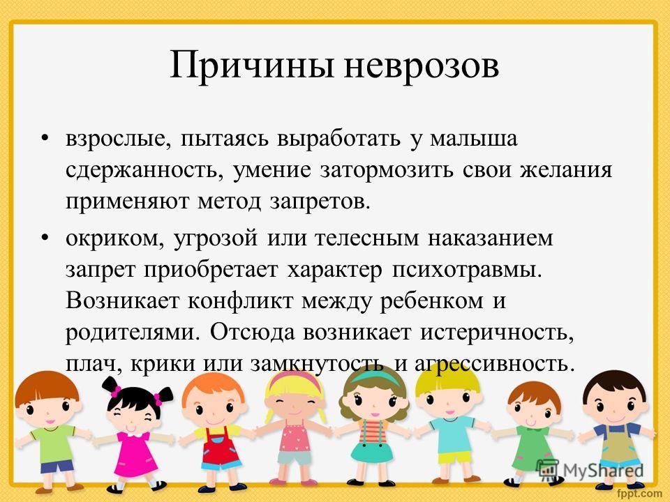 Причины неврозов взрослые, пытаясь выработать у малыша сдержанность, умение затормозить свои желания применяют метод запретов. окриком, угрозой или телесным наказанием запрет приобретает характер психотравмы. Возникает конфликт между ребенком и родит
