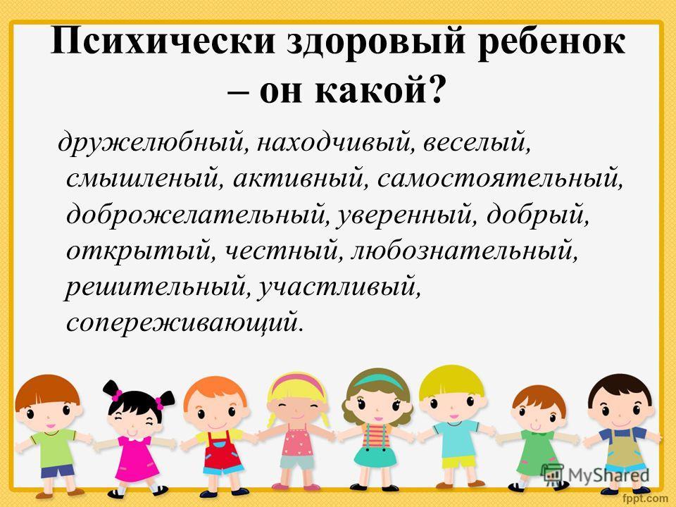Психически здоровый ребенок – он какой? дружелюбный, находчивый, веселый, смышленый, активный, самостоятельный, доброжелательный, уверенный, добрый, открытый, честный, любознательный, решительный, участливый, сопереживающий.