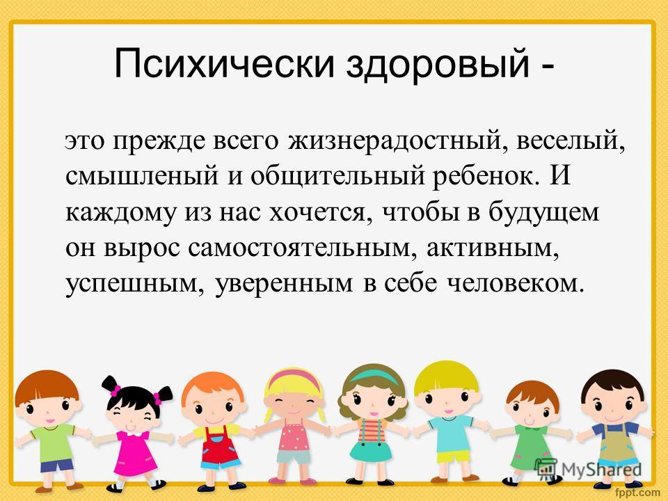 Психически здоровый - это прежде всего жизнерадостный, веселый, смышленый и общительный ребенок. И каждому из нас хочется, чтобы в будущем он вырос самостоятельным, активным, успешным, уверенным в себе человеком.