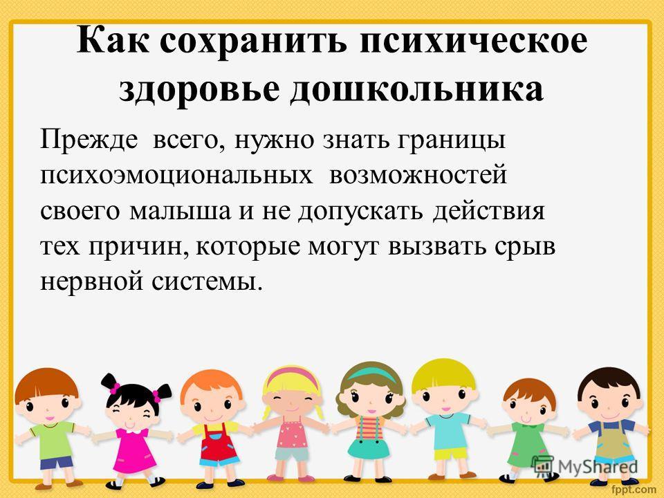 Как сохранить психическое здоровье дошкольника Прежде всего, нужно знать границы психоэмоциональных возможностей своего малыша и не допускать действия тех причин, которые могут вызвать срыв нервной системы.