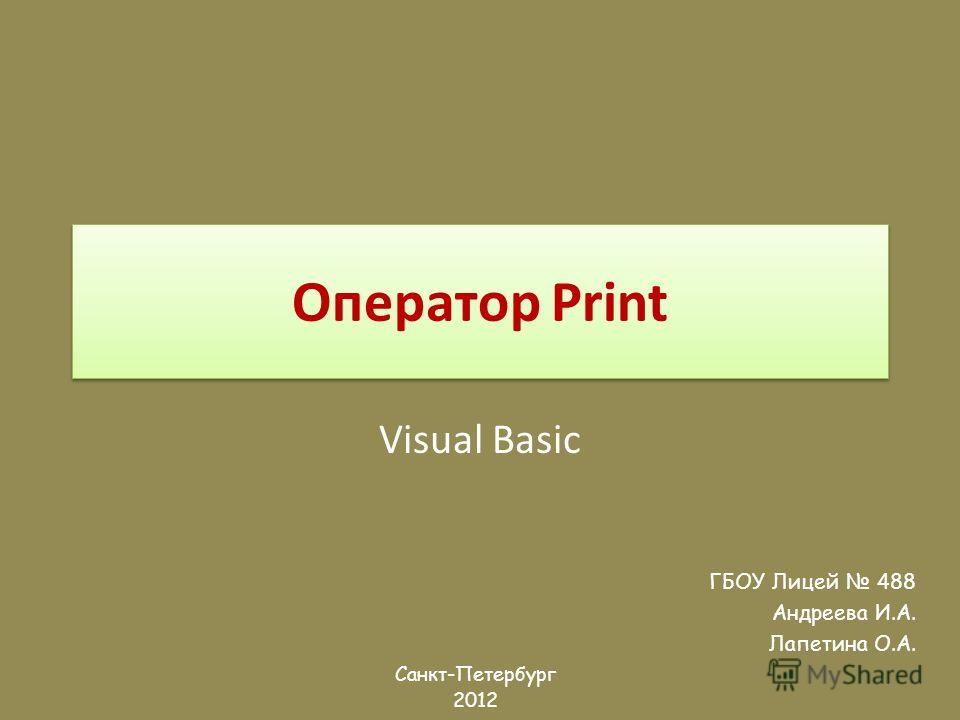 Оператор Print Visual Basic ГБОУ Лицей 488 Андреева И.А. Лапетина О.А. Санкт-Петербург 2012
