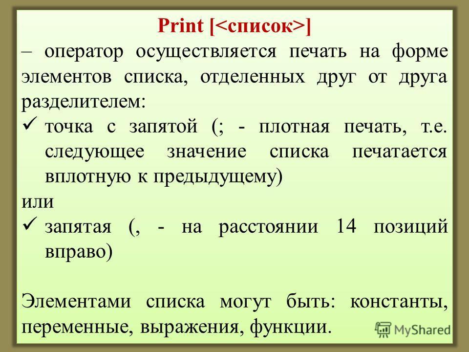 Print [ ] – оператор осуществляется печать на форме элементов списка, отделенных друг от друга разделителем: точка с запятой (; - плотная печать, т.е. следующее значение списка печатается вплотную к предыдущему) или запятая (, - на расстоянии 14 пози