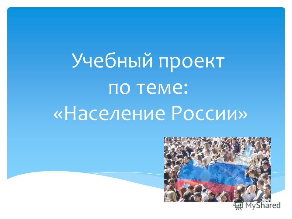 Учебный проект по теме: «Население России»