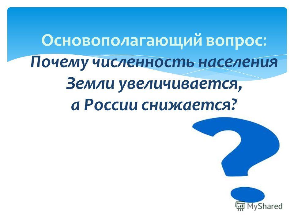 Основополагающий вопрос: Почему численность населения Земли увеличивается, а России снижается?