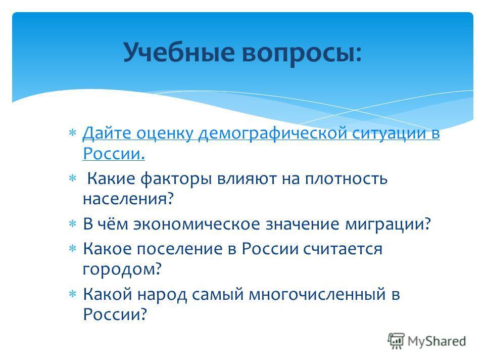 Дайте оценку демографической ситуации в России. Дайте оценку демографической ситуации в России. Какие факторы влияют на плотность населения? В чём экономическое значение миграции? Какое поселение в России считается городом? Какой народ самый многочис