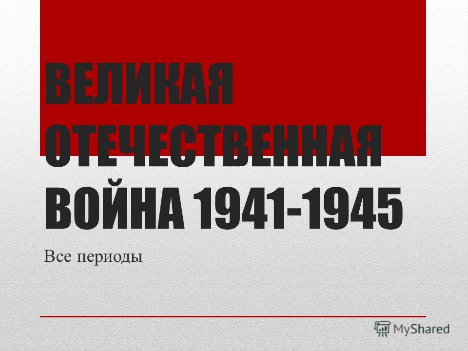 ВЕЛИКАЯ ОТЕЧЕСТВЕННАЯ ВОЙНА 1941-1945 Все периоды