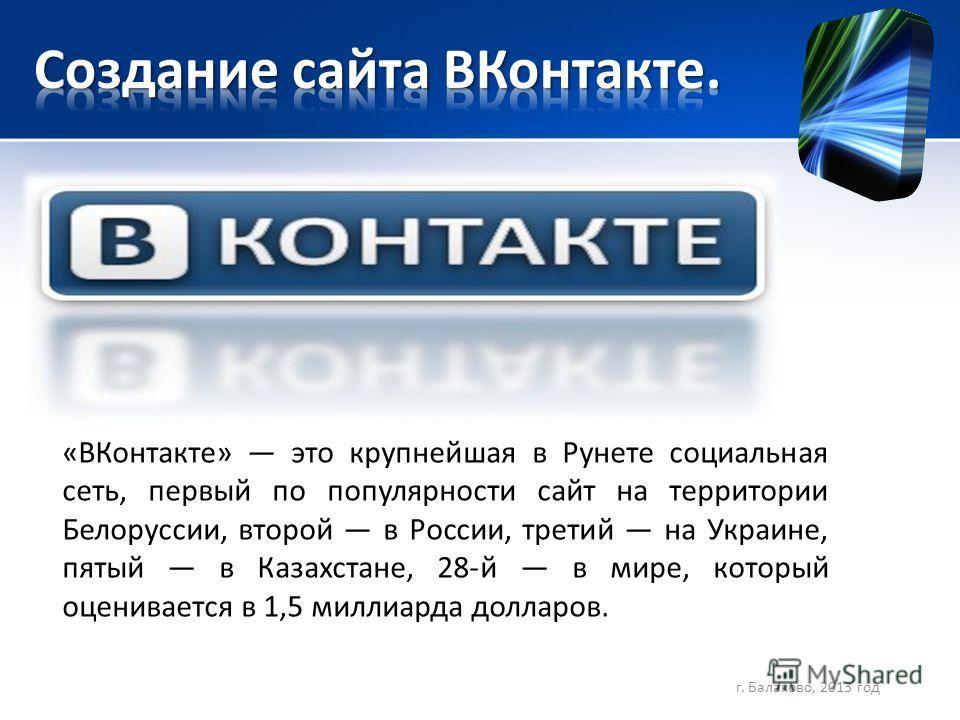 «ВКонтакте» это крупнейшая в Рунете социальная сеть, первый по популярности сайт на территории Белоруссии, второй в России, третий на Украине, пятый в Казахстане, 28-й в мире, который оценивается в 1,5 миллиарда долларов. г. Балаково, 2013 год