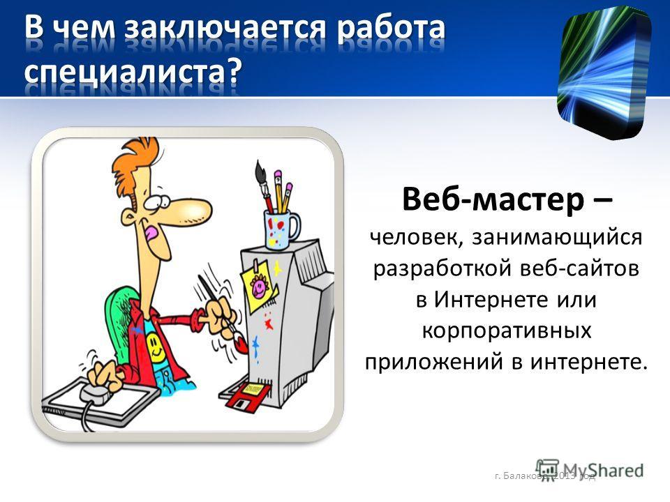 Веб-мастер – человек, занимающийся разработкой веб-сайтов в Интернете или корпоративных приложений в интернете. г. Балаково, 2013 год