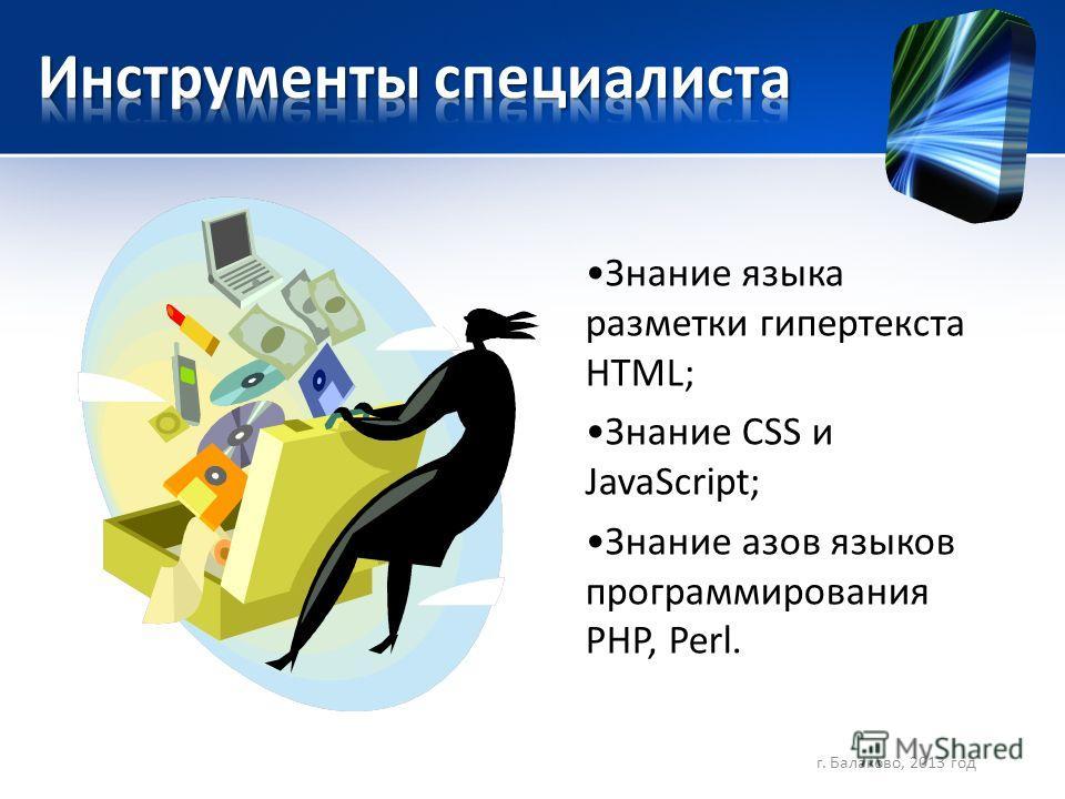 Знание языка разметки гипертекста HTML; Знание CSS и JavaScript; Знание азов языков программирования PHP, Perl. г. Балаково, 2013 год