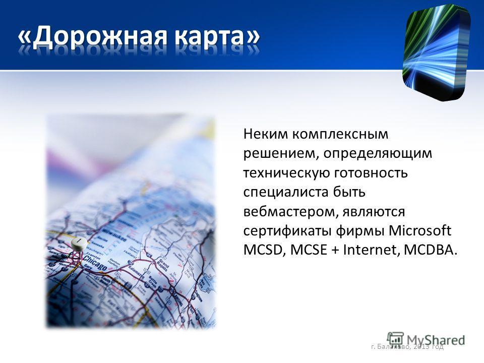 Неким комплексным решением, определяющим техническую готовность специалиста быть вебмастером, являются сертификаты фирмы Microsoft MCSD, MCSE + Internet, MCDBA. г. Балаково, 2013 год