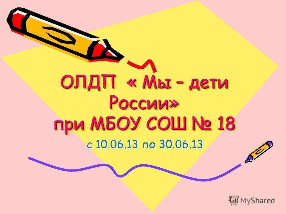 ОЛДП « Мы – дети России» при МБОУ СОШ 18 с 10.06.13 по 30.06.13