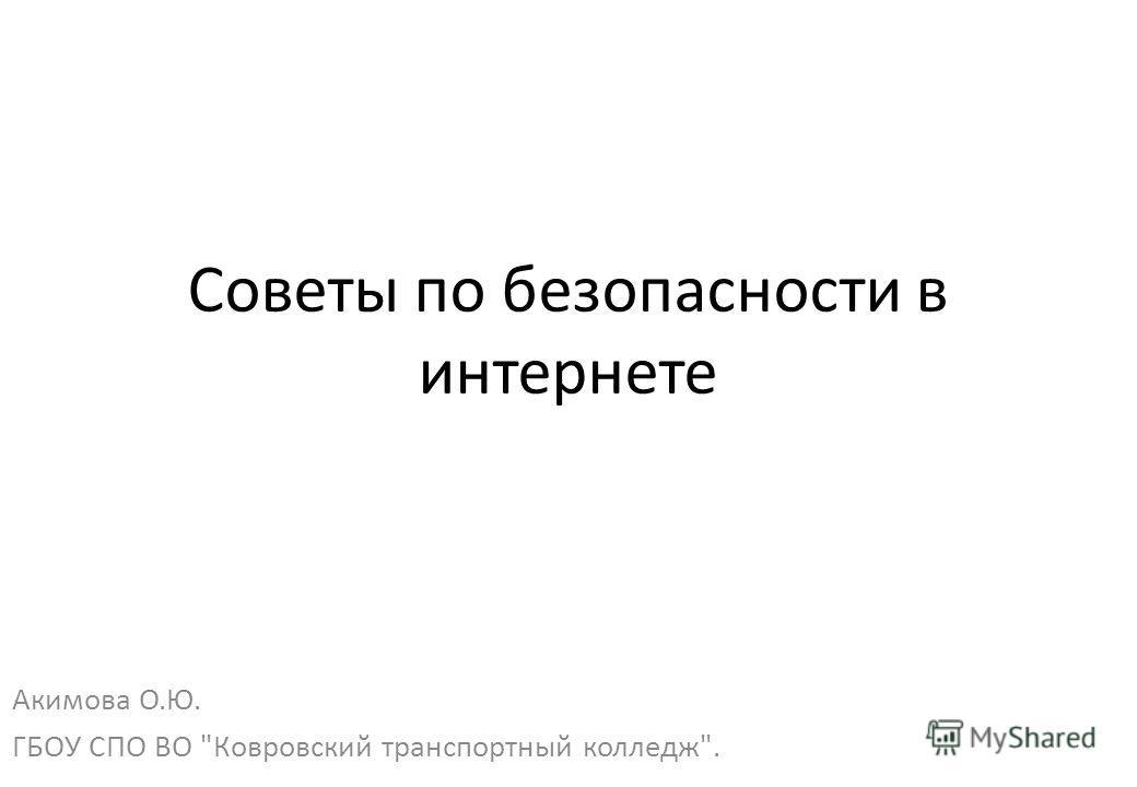 Советы по безопасности в интернете Акимова О.Ю. ГБОУ СПО ВО Ковровский транспортный колледж.