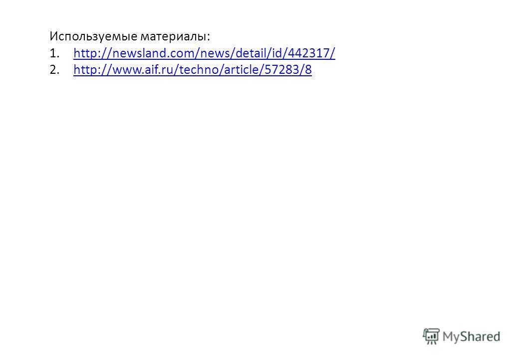 Используемые материалы: 1.http://newsland.com/news/detail/id/442317/http://newsland.com/news/detail/id/442317/ 2.http://www.aif.ru/techno/article/57283/8http://www.aif.ru/techno/article/57283/8