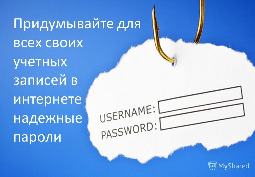 Придумывайте для всех своих учетных записей в интернете надежные пароли