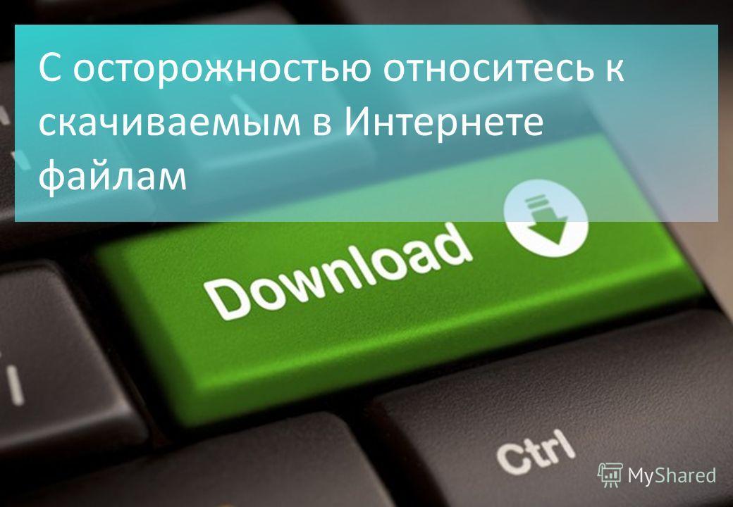 С осторожностью относитесь к скачиваемым в Интернете файлам