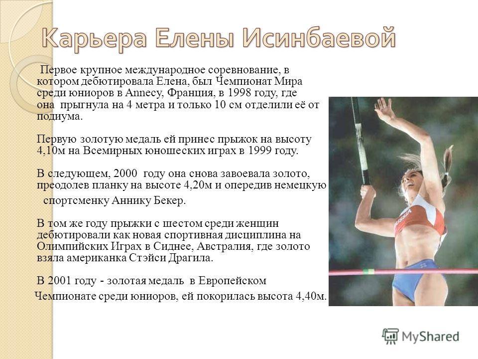 Первое крупное международное соревнование, в котором дебютировала Елена, был Чемпионат Мира среди юниоров в Annecy, Франция, в 1998 году, где она прыгнула на 4 метра и только 10 см отделили её от подиума. Первую золотую медаль ей принес прыжок на выс