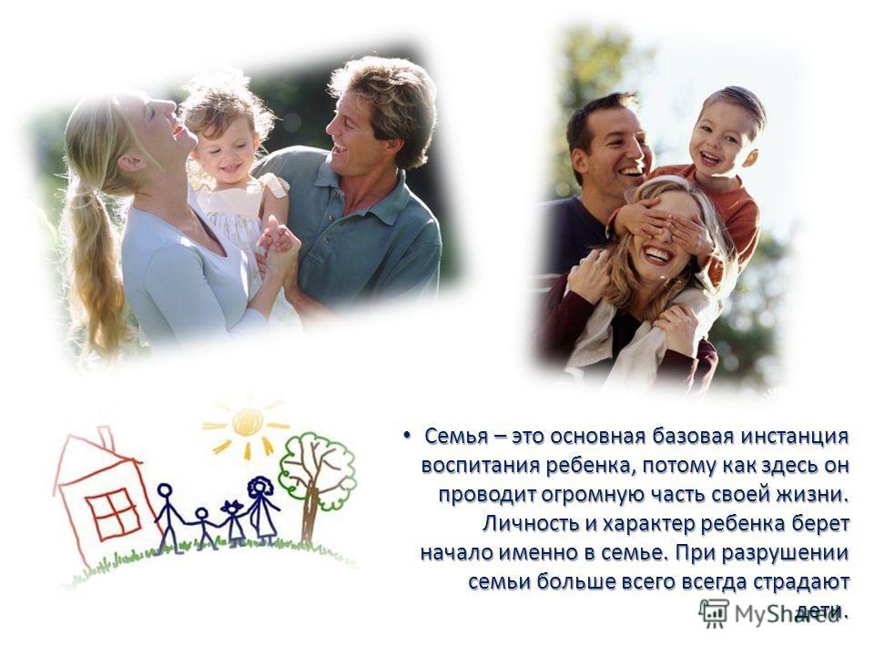 Семья – это основная базовая инстанция воспитания ребенка, потому как здесь он проводит огромную часть своей жизни. Личность и характер ребенка берет начало именно в семье. При разрушении семьи больше всего всегда страдают дети. Семья – это основная