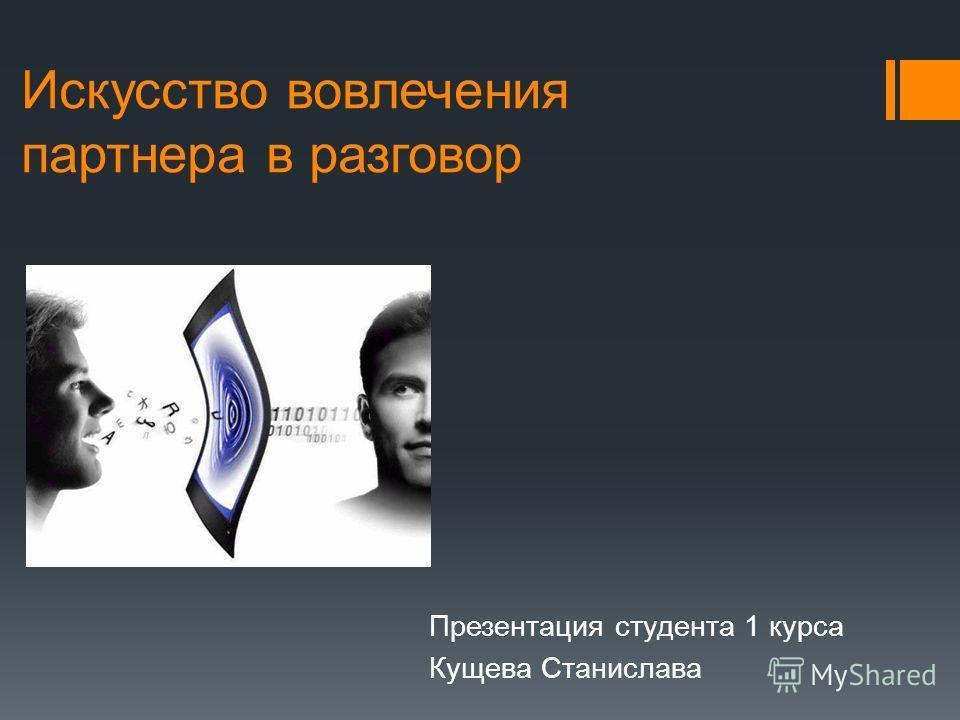 Искусство вовлечения партнера в разговор Презентация студента 1 курса Кущева Станислава