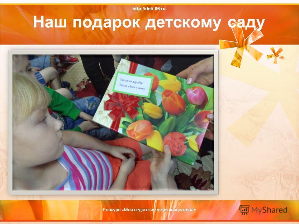 http://deti-66.ru Наш подарок детскому саду Конкурс «Моя педагогическая инициатива»