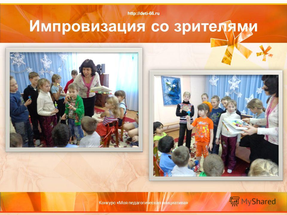 http://deti-66.ru Импровизация со зрителями Конкурс «Моя педагогическая инициатива»