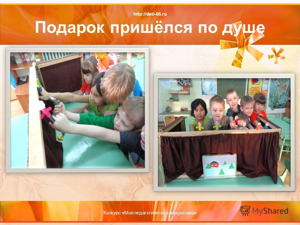 http://deti-66.ru Подарок пришёлся по душе Конкурс «Моя педагогическая инициатива»