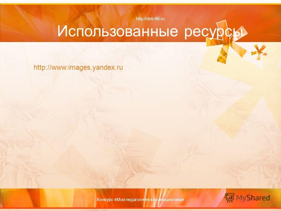 http://deti-66.ru Использованные ресурсы http://www.images.yandex.ru Конкурс «Моя педагогическая инициатива»