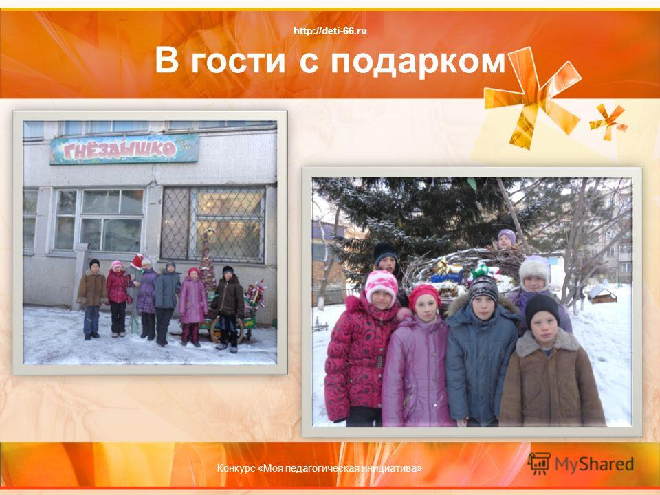 http://deti-66.ru В гости с подарком Конкурс «Моя педагогическая инициатива»