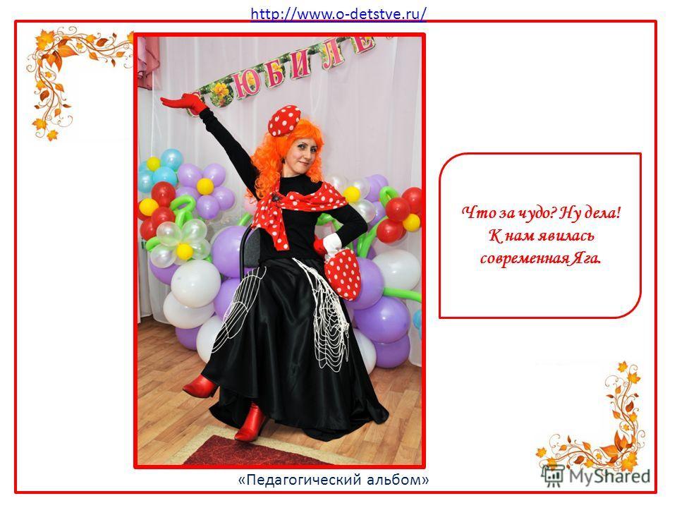 http://www.o-detstve.ru/ «Педагогический альбом» Что за чудо? Ну дела! К нам явилась современная Яга.