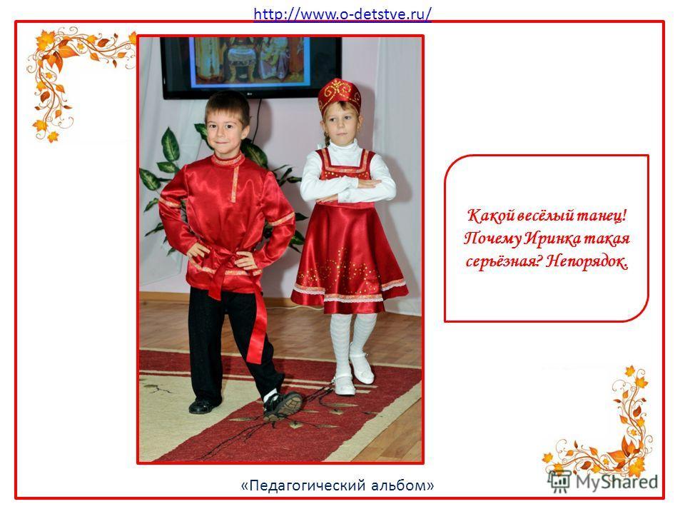 http://www.o-detstve.ru/ «Педагогический альбом» Какой весёлый танец! Почему Иринка такая серьёзная? Непорядок.