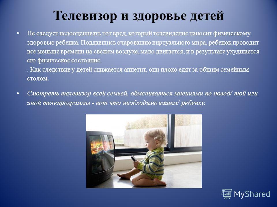 Телевизор и здоровье детей Не следует недооценивать тот вред, который телевидение наносит физическому здоровью ребенка. Поддавшись очарованию виртуального мира, ребенок проводит все меньше времени на свежем воздухе, мало двигается, и в результате уху
