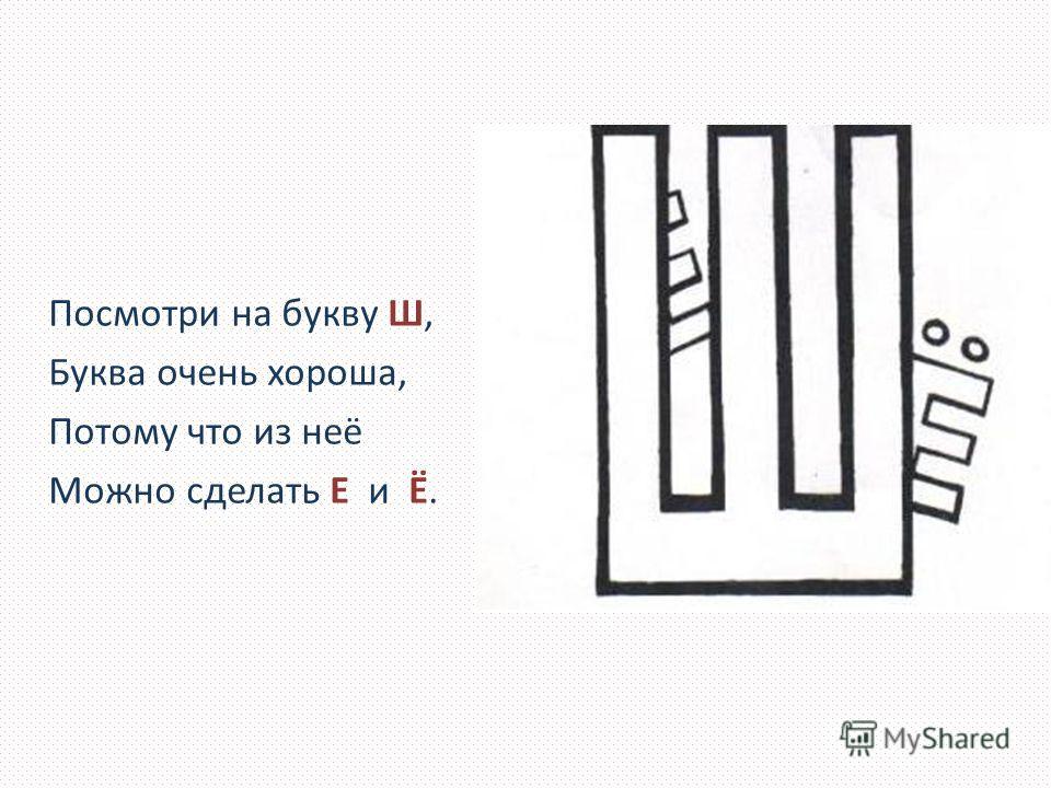 Посмотри на букву Ш, Буква очень хороша, Потому что из неё Можно сделать Е и Ё.