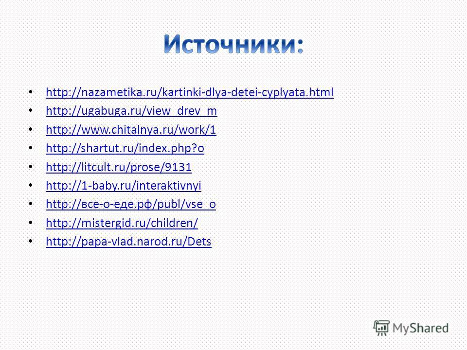 http://nazametika.ru/kartinki-dlya-detei-cyplyata.html http://ugabuga.ru/view_drev_m http://www.chitalnya.ru/work/1 http://www.chitalnya.ru/work/1 http://shartut.ru/index.php?o http://litcult.ru/prose/9131 http://1-baby.ru/interaktivnyi http://все-о-