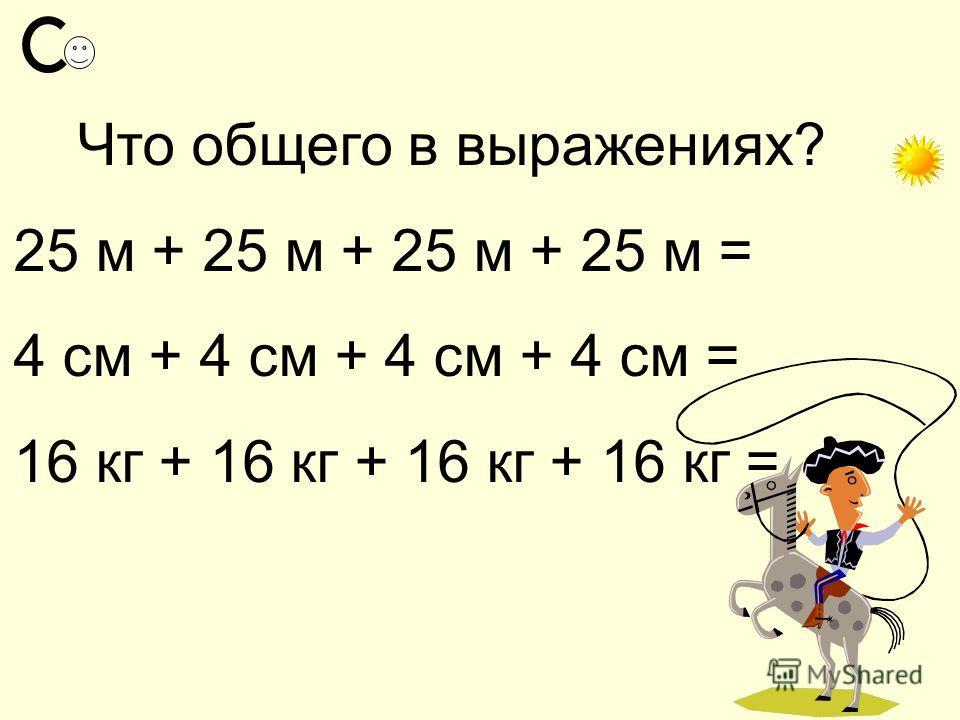 Что общего в выражениях? 25 м + 25 м + 25 м + 25 м = 4 см + 4 см + 4 см + 4 см = 16 кг + 16 кг + 16 кг + 16 кг =