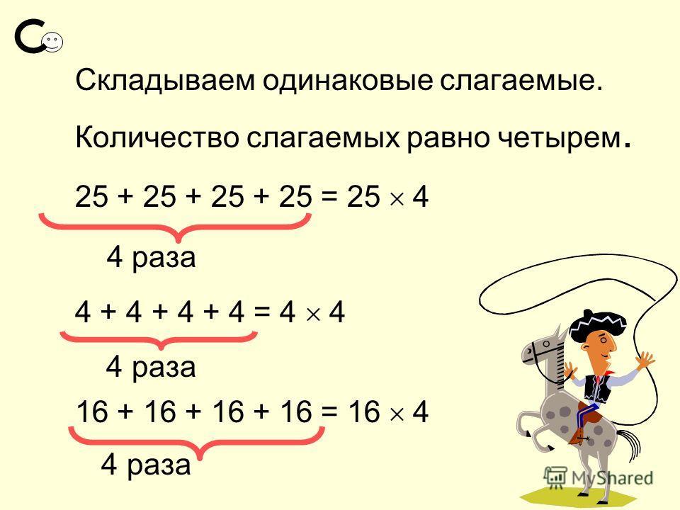 Складываем одинаковые слагаемые. Количество слагаемых равно четырем. 25 + 25 + 25 + 25 = 25 4 4 раза 4 + 4 + 4 + 4 = 4 4 4 раза 16 + 16 + 16 + 16 = 16 4 4 раза