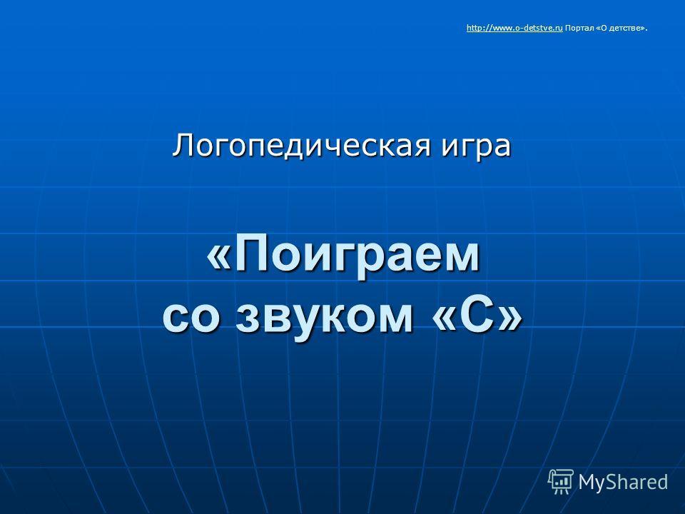 «Поиграем со звуком «С» Логопедическая игра http://www.o-detstve.ruhttp://www.o-detstve.ru Портал «О детстве».
