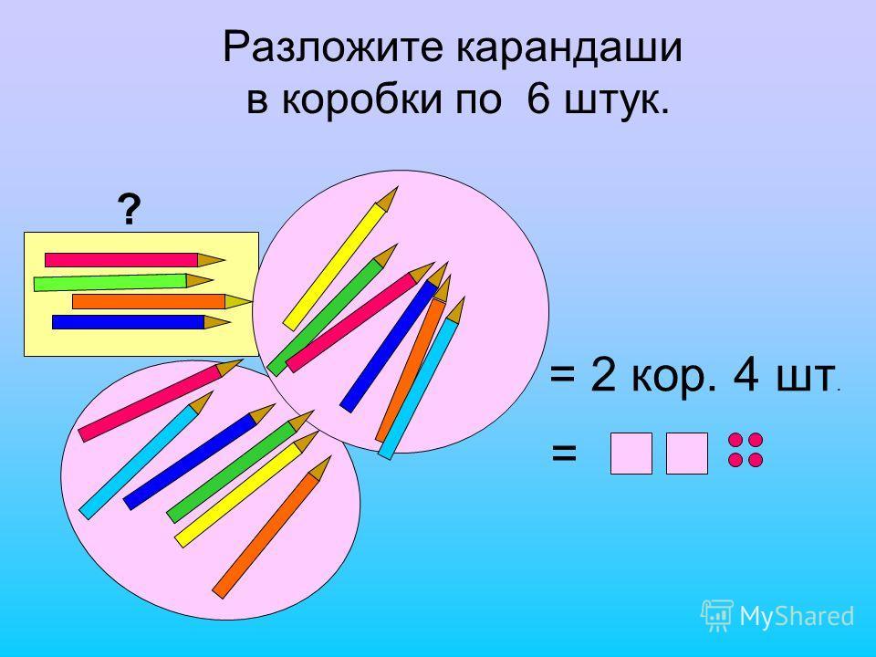 Разложите карандаши в коробки по 6 штук. ? = 2 кор. 4 шт. =