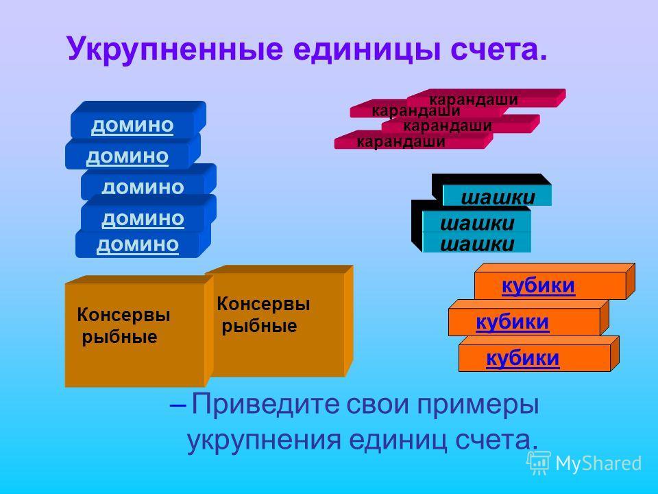 домино шашки карандаши Консервы рыбные кубики Консервы рыбные Укрупненные единицы счета. – Приведите свои примеры укрупнения единиц счета.