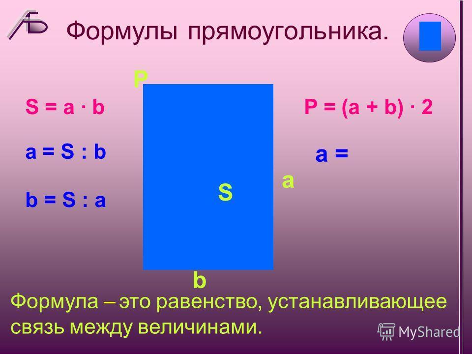 Формулы прямоугольника. S P b a b = S : а а = S : b S = a · bS = a · bP = (a + b) · 2 а = Формула – это равенство, устанавливающее связь между величинами.