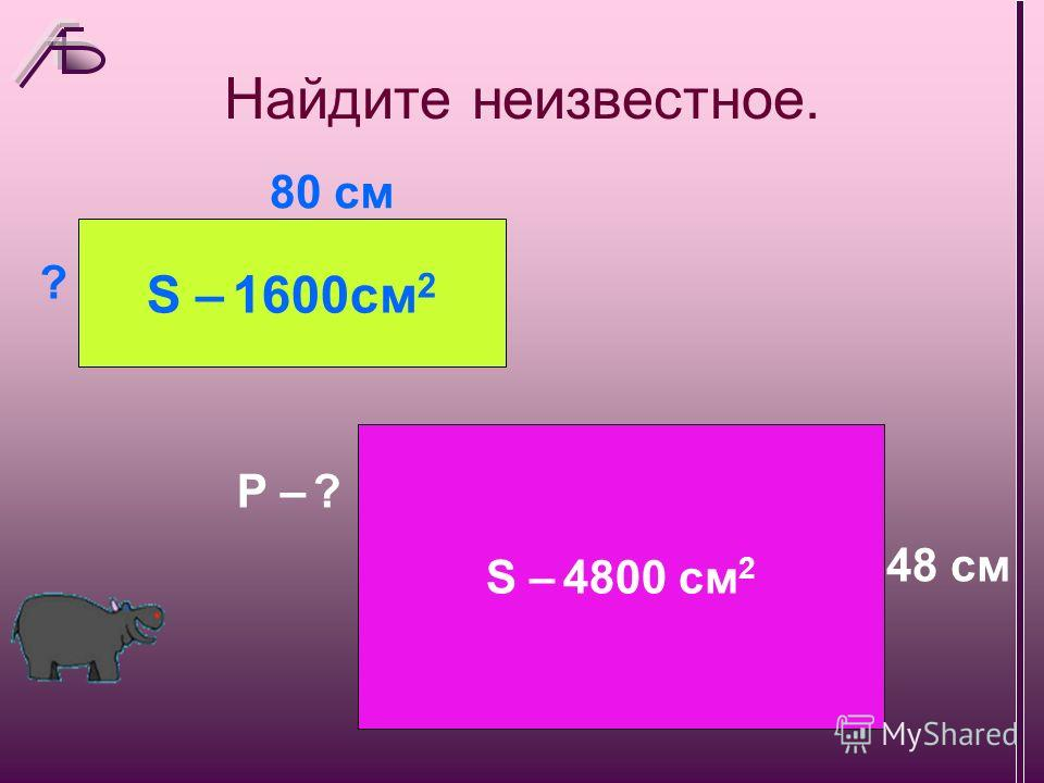 Найдите неизвестное. S – 1600см 2 ? 80 см S – 4800 см 2 P – ? 48 см