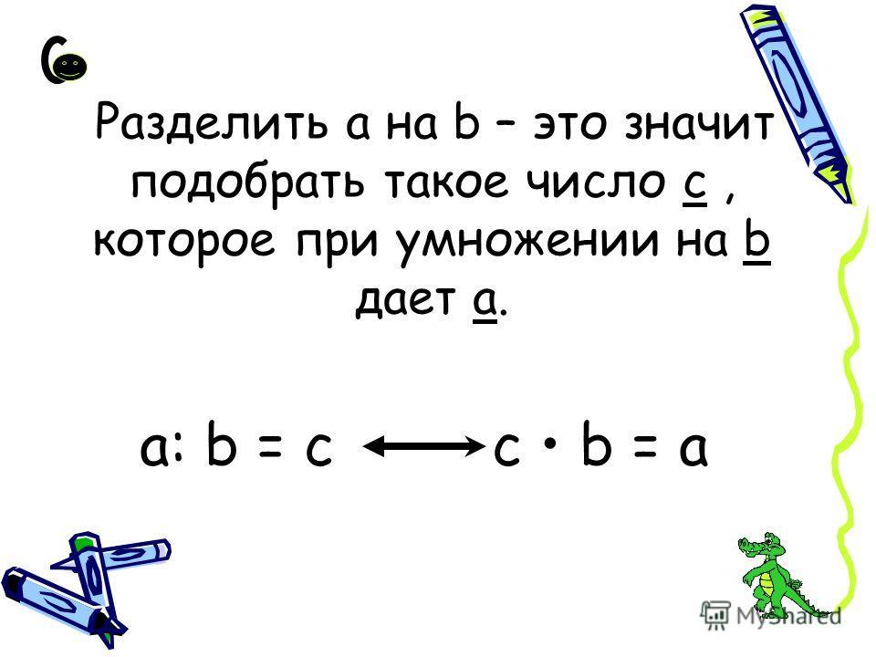 Разделить а на b – это значит подобрать такое число с, которое при умножении на b дает а. а: b = с с b = а