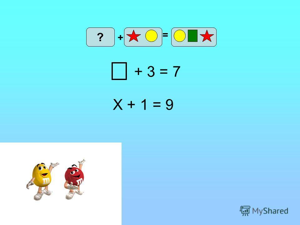 + 3 = 7 Х + 1 = 9 + ? =