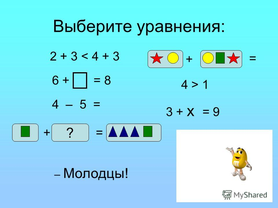 Выберите уравнения: 2 + 3 < 4 + 3 4 – 5 = 6 + = 8 + ? = + = 4 > 1 3 + х = 9 – Молодцы!