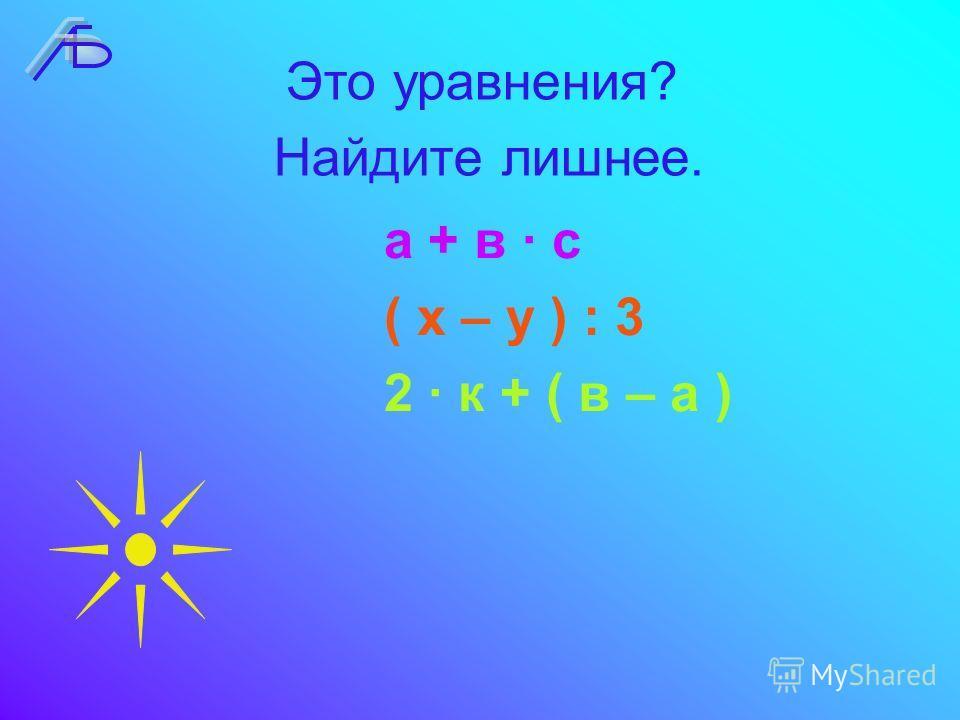 Найдите лишнее. а + в · с ( х – у ) : 3 2 · к + ( в – а ) Это уравнения?