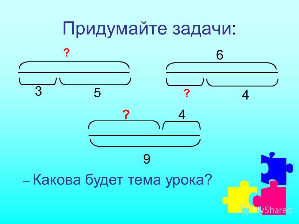 Придумайте задачи: ? 5 3 ? 6 4 9 4? – Какова будет тема урока?