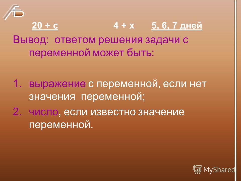 Вывод: ответом решения задачи с переменной может быть: 1.выражение с переменной, если нет значения переменной; 2.число, если известно значение переменной. 20 + с4 + х5, 6, 7 дней