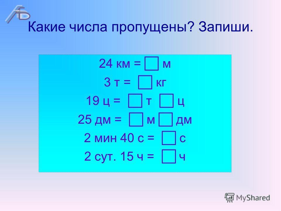 Какие числа пропущены? Запиши. 24 км = м 3 т = кг 19 ц = т ц 25 дм = м дм 2 мин 40 с = с 2 сут. 15 ч = ч