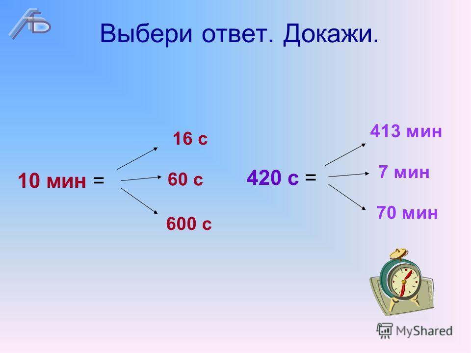 Выбери ответ. Докажи. 10 мин = 16 с 60 с 600 с 420 с = 413 мин 7 мин 70 мин