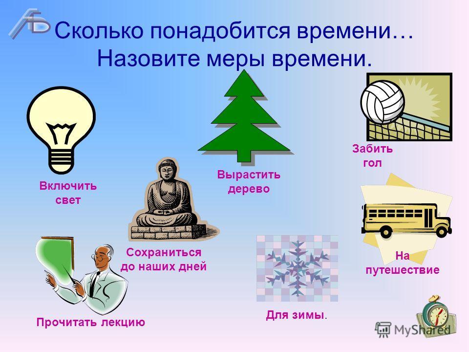 Сколько понадобится времени… Назовите меры времени. Сохраниться до наших дней Вырастить дерево Забить гол Включить свет Прочитать лекцию Для зимы. На путешествие